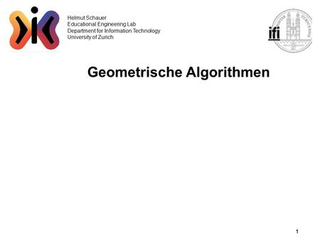 1 Helmut Schauer Educational Engineering Lab Department for Information Technology University of Zurich Geometrische Algorithmen.
