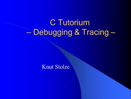 C Tutorium – Debugging & Tracing – Knut Stolze. 2 Agenda Debugging & Debugger Tracing.