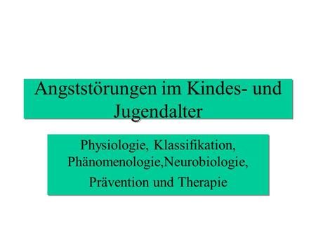 Angststörungen im Kindes- und Jugendalter Physiologie, Klassifikation, Phänomenologie,Neurobiologie, Prävention und Therapie Physiologie, Klassifikation,