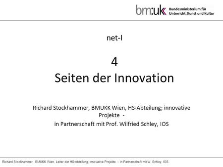 Richard Stockhammer, BMUKK Wien, Leiter der HS-Abteilung; innovative Projekte - in Partnerschaft mit W. Schley, IOS net-I 4 Seiten der Innovation Richard.