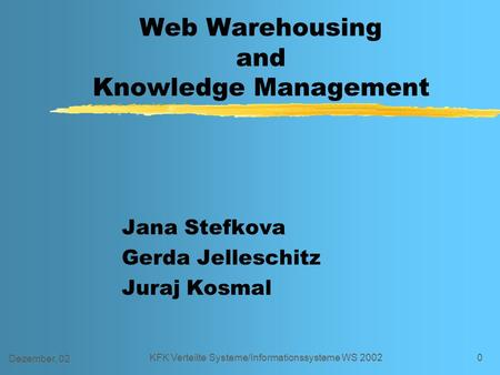 Dezember, 02 KFK Verteilte Systeme/Informationssysteme WS 20020 Web Warehousing and Knowledge Management Jana Stefkova Gerda Jelleschitz Juraj Kosmal.