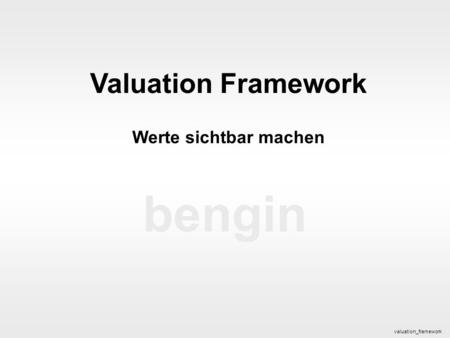 Bengin 1 © 2005 bengin.com Valuation Framework bengin Valuation Framework Werte sichtbar machen valuation_framework.