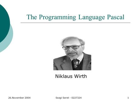 26.November 2004Sezgi Seret - 02273241 The Programming Language Pascal Niklaus Wirth.