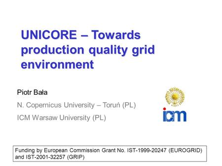 UNICORE – Towards production quality grid environment Piotr Bała N. Copernicus University – Toruń (PL) ICM Warsaw University (PL) Funding by European.