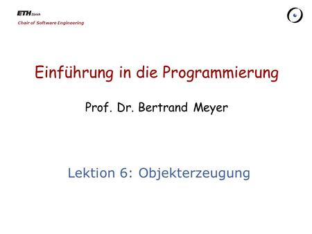 Chair of Software Engineering Einführung in die Programmierung Prof. Dr. Bertrand Meyer Lektion 6: Objekterzeugung.