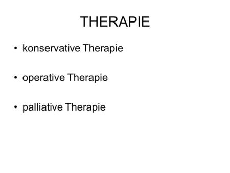 THERAPIE konservative Therapie operative Therapie palliative Therapie.