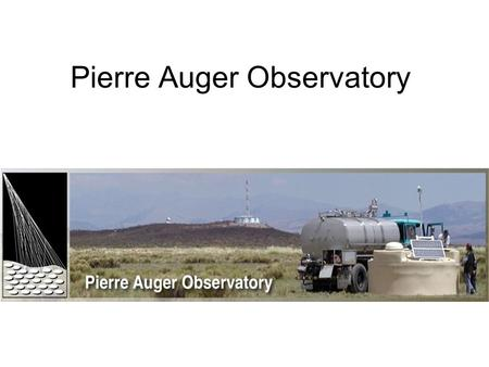 Pierre Auger Observatory. Pierre Auger(1899-1993) Was a nuclear physics and cosmic ray physics. Made cosmic ray experiments on the Jungfraujoch Discovery.