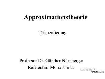 Triangulierung Professor Dr. Günther Nürnberger Referentin: Mona Nimtz Approximationstheorie.