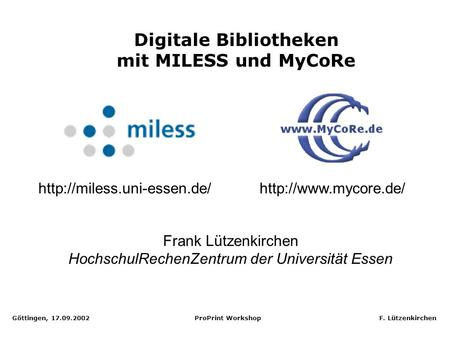 Göttingen, 17.09.2002 ProPrint Workshop F. Lützenkirchen Digitale Bibliotheken mit MILESS und MyCoRe Frank Lützenkirchen HochschulRechenZentrum der Universität.