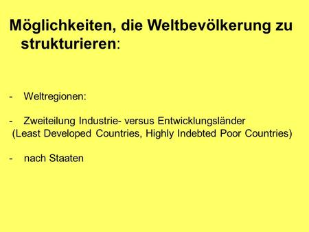Möglichkeiten, die Weltbevölkerung zu strukturieren: - Weltregionen: - Zweiteilung Industrie- versus Entwicklungsländer (Least Developed Countries, Highly.