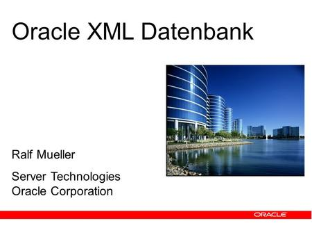 Ralf Mueller Server Technologies Oracle Corporation Oracle XML Datenbank.