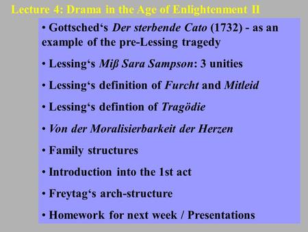 Lecture 4: Drama in the Age of Enlightenment II Gottsched's Der sterbende Cato (1732) - as an example of the pre-Lessing tragedy Lessing's Miß Sara Sampson:
