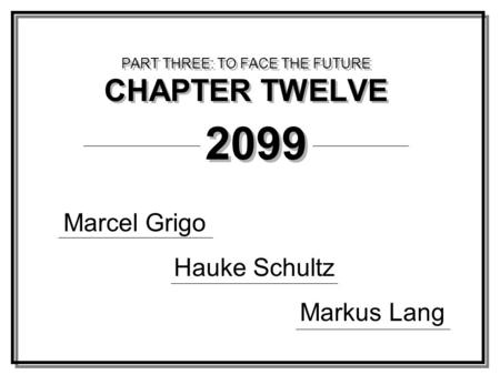 PART THREE: TO FACE THE FUTURE CHAPTER TWELVE Marcel Grigo Hauke Schultz Markus Lang 2099.