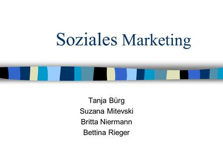 Soziales Marketing Tanja Bürg Suzana Mitevski Britta Niermann Bettina Rieger.