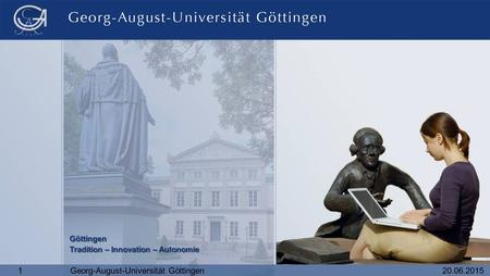 20.06.20151Georg-August-Universität Göttingen Göttingen Tradition – Innovation – Autonomie Göttingen Tradition – Innovation – Autonomie.
