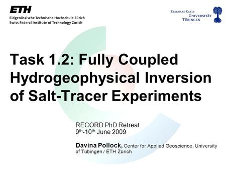 Task 1.2: Fully Coupled Hydrogeophysical Inversion of Salt-Tracer Experiments RECORD PhD Retreat 9 th -10 th June 2009 Davina Pollock, Center for Applied.