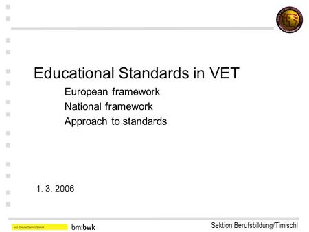 Sektion Berufsbildung/Timischl : : : : : : : Educational Standards in VET European framework National framework Approach to standards 1. 3. 2006.
