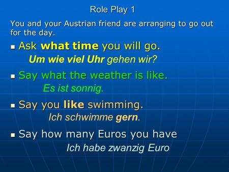 Role Play 1 You and your Austrian friend are arranging to go out for the day. Ask what time you will go. Ask what time you will go. Say what the weather.