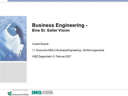 Business Engineering - Eine St. Galler Vision Hubert Österle 11. Executive MBA in Business Engineering – Einführungswoche WBZ Degersheim, 5. Februar 2007.