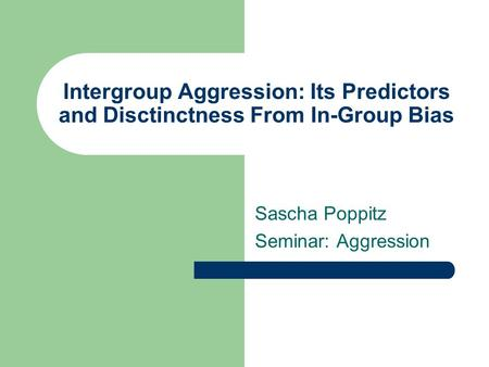 Intergroup Aggression: Its Predictors and Disctinctness From In-Group Bias Sascha Poppitz Seminar: Aggression.