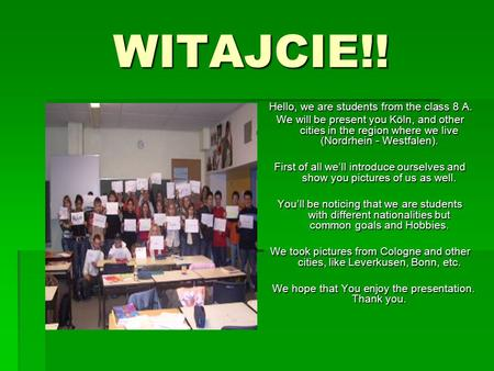 WITAJCIE!! Hello, we are students from the class 8 A. We will be present you Köln, and other cities in the region where we live (Nordrhein - Westfalen).