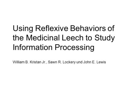 Using Reflexive Behaviors of the Medicinal Leech to Study Information Processing William B. Kristan Jr., Sawn R. Lockery und John E. Lewis.