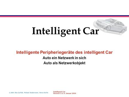 © 2004 Alen Zurfluh, Michael Biedermann, Simon Börlin Intelligent Car Version 1.0, 6. Januar 2004 Intelligent Car Intelligente Peripheriegeräte des intelligent.