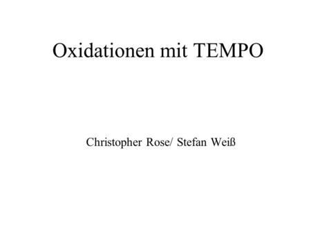 Oxidationen mit TEMPO Christopher Rose/ Stefan Weiß.