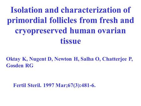 Isolation and characterization of primordial follicles from fresh and cryopreserved human ovarian tissue Oktay K, Nugent D, Newton H, Salha O, Chatterjee.