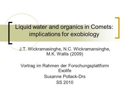 Liquid water and organics in Comets: implications for exobiology J.T. Wickramasinghe, N.C. Wickramansinghe, M.K. Wallis (2009) Vortrag im Rahmen der Forschungsplattform.