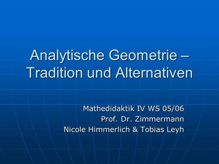Analytische Geometrie – Tradition und Alternativen Mathedidaktik IV WS 05/06 Prof. Dr. Zimmermann Nicole Himmerlich & Tobias Leyh.