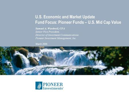 U.S. Economic and Market Update Fund Focus: Pioneer Funds – U.S. Mid Cap Value Samuel A. Wardwell, CFA Senior Vice President, Director of Investment Communications.