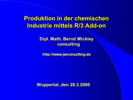 Produktion in der chemischen Industrie mittels R/3 Add-on Dipl. Math. Bernd Mickley jw consulting  Wuppertal, den 28.3.2000 Wuppertal,