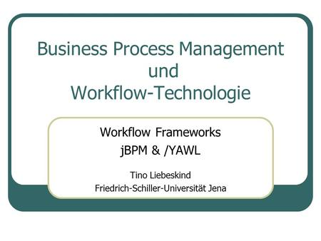 Business Process Management und Workflow-Technologie Workflow Frameworks jBPM & /YAWL Tino Liebeskind Friedrich-Schiller-Universität Jena.