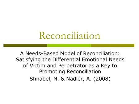 Reconciliation A Needs-Based Model of Reconciliation: Satisfying the Differential Emotional Needs of Victim and Perpetrator as a Key to Promoting Reconciliation.