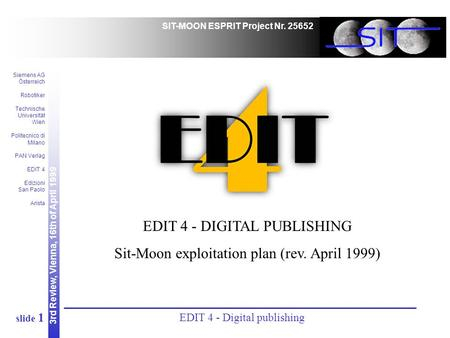 3rd Review, Vienna, 16th of April 1999 SIT-MOON ESPRIT Project Nr. 25652 Siemens AG Österreich Robotiker Technische Universität Wien Politecnico di Milano.