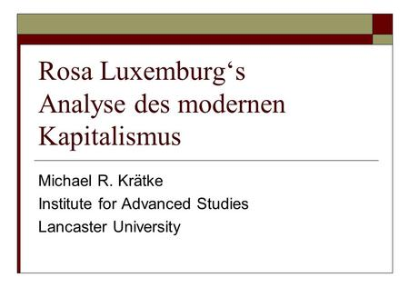 Rosa Luxemburg's Analyse des modernen Kapitalismus Michael R. Krätke Institute for Advanced Studies Lancaster University.