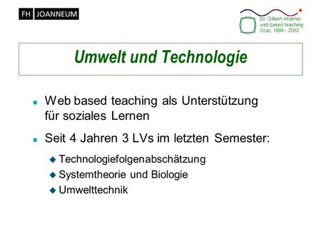 Dr. Gilbert Ahamer web based teaching Graz, 1999 - 2002 Umwelt und Technologie n Web based teaching als Unterstützung für soziales Lernen n Seit 4 Jahren.