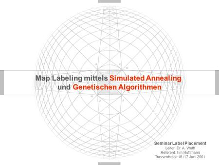 Map Labeling mittels Simulated Annealing und Genetischen Algorithmen Seminar Label Placement Leiter: Dr. A. Wolff Referent: Tim Hoffmann Trassenheide 16./17.Juni.