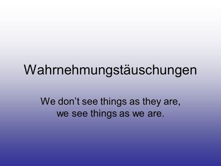 Wahrnehmungstäuschungen We don't see things as they are, we see things as we are.