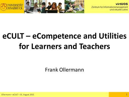 VirtUOS Zentrum für Informationsmanagement und virtuelle Lehre Ollermann – eCULT – 31. August 2011 1 eCULT – eCompetence and Utilities for Learners and.