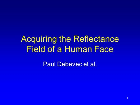 1 Acquiring the Reflectance Field of a Human Face Paul Debevec et al.