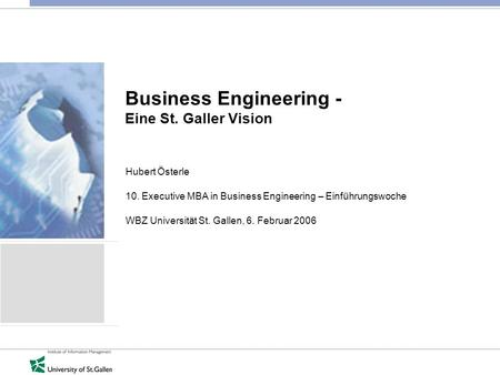 Business Engineering - Eine St. Galler Vision Hubert Österle 10. Executive MBA in Business Engineering – Einführungswoche WBZ Universität St. Gallen, 6.
