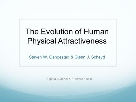 The Evolution of Human Physical Attractiveness Steven W. Gangestad & Glenn J. Scheyd Sophia Buchner & Friederike Bein.