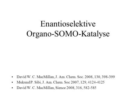 Enantioselektive Organo-SOMO-Katalyse David W. C. MacMillan, J. Am. Chem. Soc. 2008, 130, 398-399 Mukund P. Sibi, J. Am. Chem. Soc 2007, 129, 4124-4125.