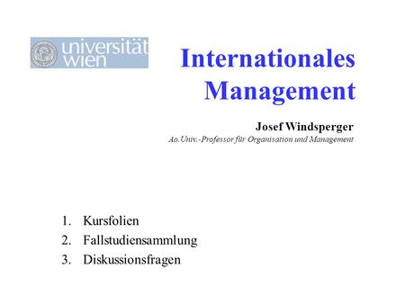 Internationales Management 1.Kursfolien 2.Fallstudiensammlung 3.Diskussionsfragen Josef Windsperger Ao.Univ.-Professor für Organisation und Management.