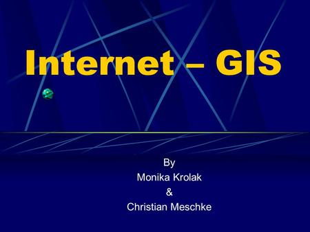 Internet – GIS By Monika Krolak & Christian Meschke.