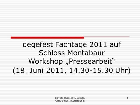"Script: Thomas P. Scholz, Convention International 1 degefest Fachtage 2011 auf Schloss Montabaur Workshop ""Pressearbeit"" (18. Juni 2011, 14.30-15.30 Uhr)"