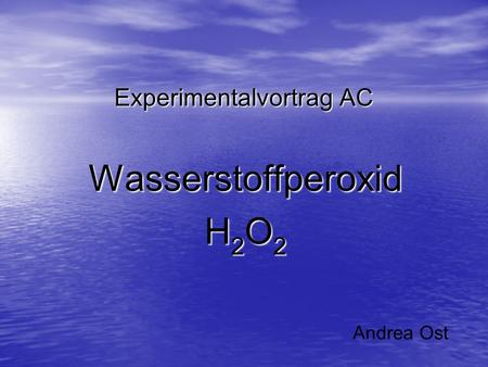 Experimentalvortrag AC Wasserstoffperoxid H 2 O 2 Andrea Ost.