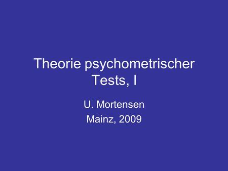 Theorie psychometrischer Tests, I U. Mortensen Mainz, 2009.